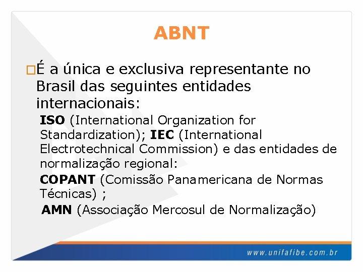 ABNT �É a única e exclusiva representante no Brasil das seguintes entidades internacionais: ISO
