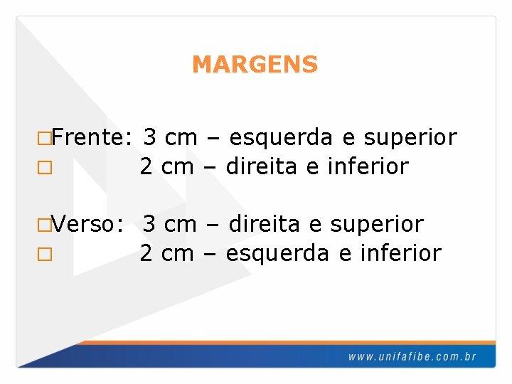 MARGENS �Frente: � �Verso: � 3 cm – esquerda e superior 2 cm –