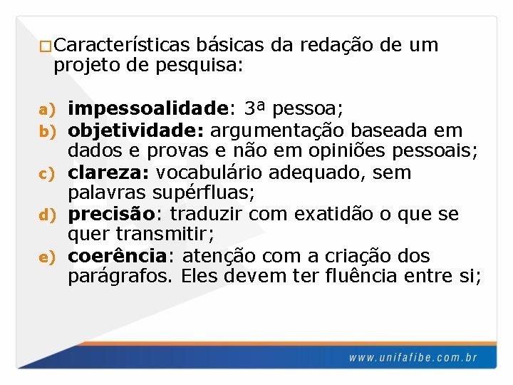 �Características básicas da redação de um projeto de pesquisa: impessoalidade: 3ª pessoa; objetividade: argumentação
