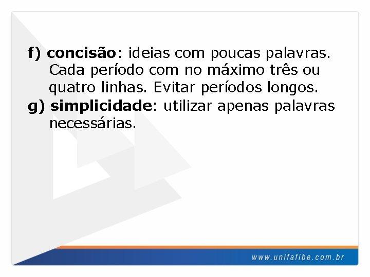 f) concisão: ideias com poucas palavras. Cada período com no máximo três ou quatro