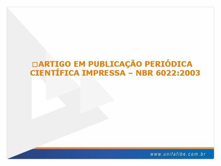 � ARTIGO EM PUBLICAÇÃO PERIÓDICA CIENTÍFICA IMPRESSA – NBR 6022: 2003