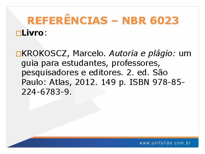 REFERÊNCIAS – NBR 6023 �Livro: �KROKOSCZ, Marcelo. Autoria e plágio: um guia para estudantes,