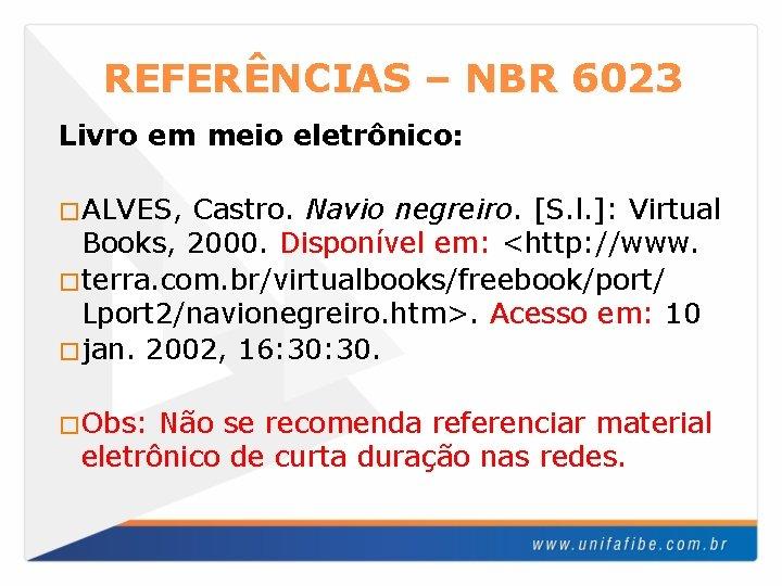 REFERÊNCIAS – NBR 6023 Livro em meio eletrônico: �ALVES, Castro. Navio negreiro. [S. l.