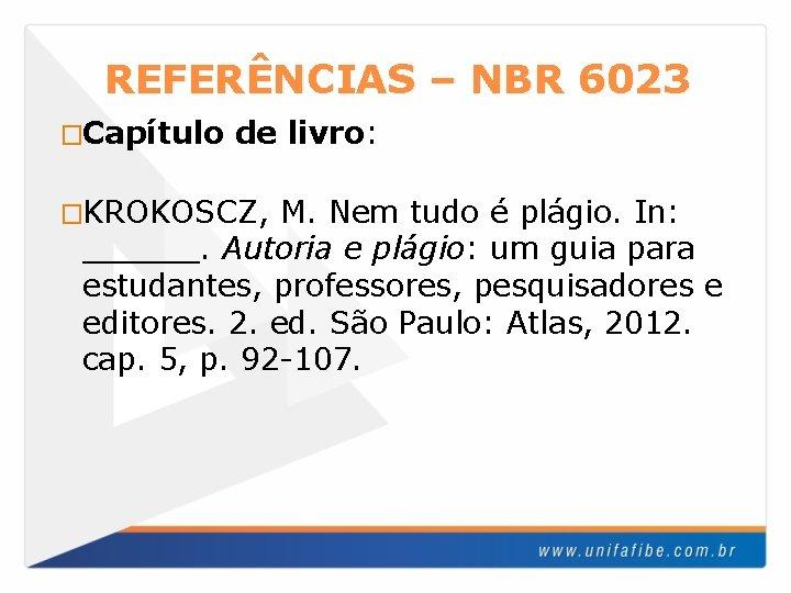 REFERÊNCIAS – NBR 6023 �Capítulo de livro: �KROKOSCZ, M. Nem tudo é plágio. In:
