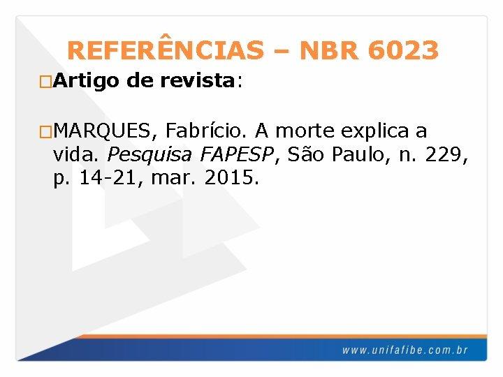 REFERÊNCIAS – NBR 6023 �Artigo de revista: �MARQUES, Fabrício. A morte explica a vida.