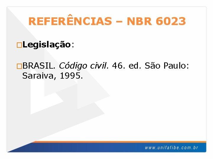 REFERÊNCIAS – NBR 6023 �Legislação: �BRASIL. Código civil. 46. ed. São Paulo: Saraiva, 1995.