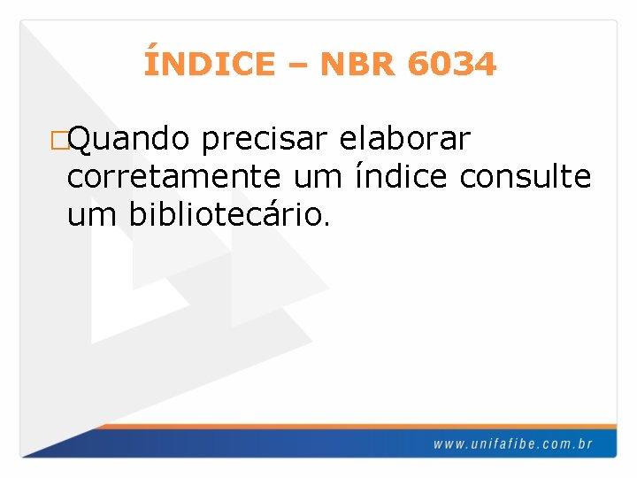 ÍNDICE – NBR 6034 �Quando precisar elaborar corretamente um índice consulte um bibliotecário.