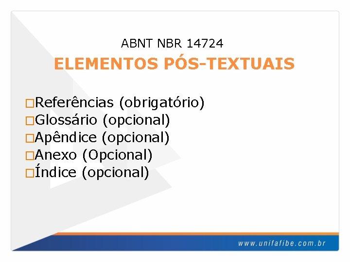 ABNT NBR 14724 ELEMENTOS PÓS-TEXTUAIS �Referências (obrigatório) �Glossário (opcional) �Apêndice (opcional) �Anexo (Opcional) �Índice
