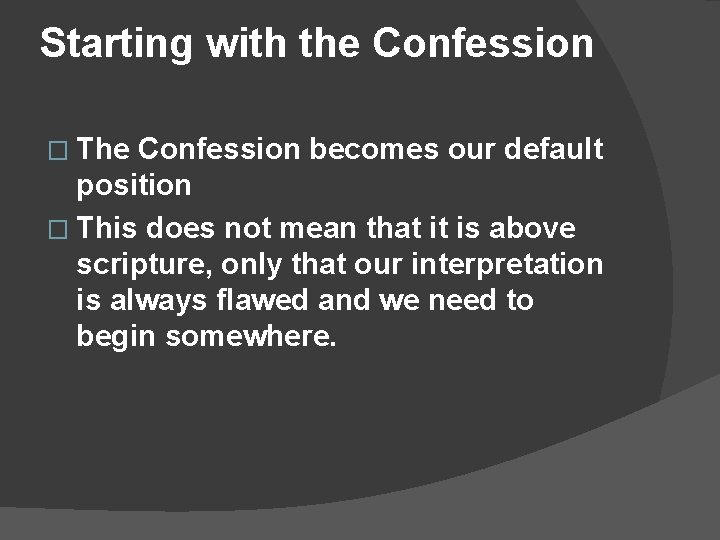 Starting with the Confession � The Confession becomes our default position � This does