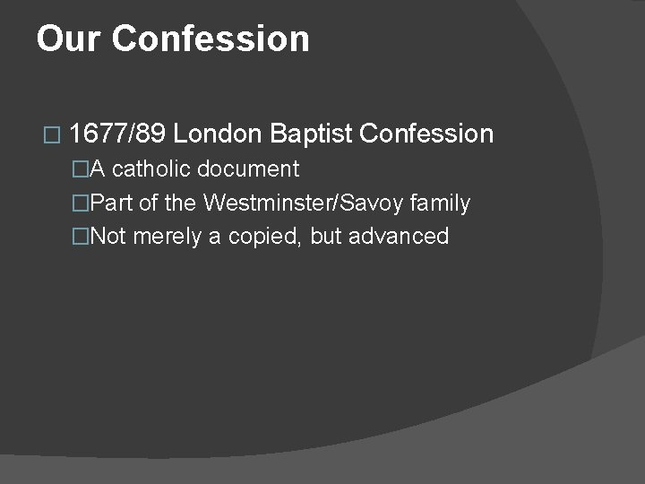Our Confession � 1677/89 London Baptist Confession �A catholic document �Part of the Westminster/Savoy