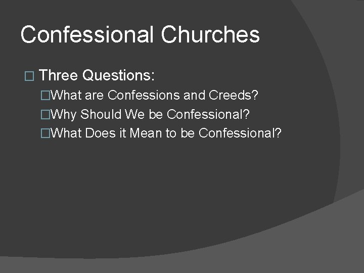 Confessional Churches � Three Questions: �What are Confessions and Creeds? �Why Should We be