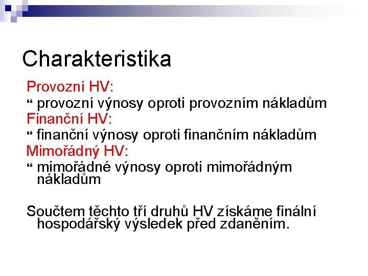 Charakteristika Provozní HV: provozní výnosy oproti provozním nákladům Finanční HV: finanční výnosy oproti finančním
