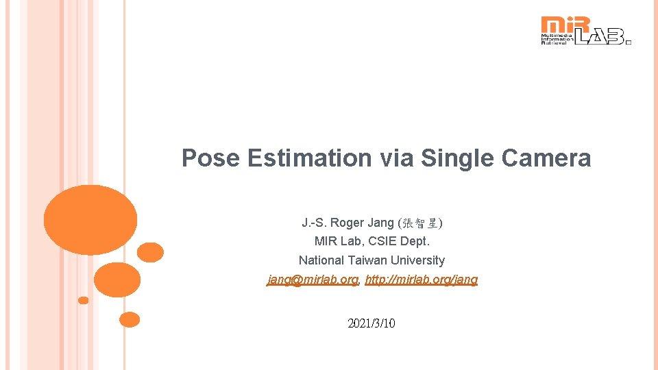 Pose Estimation via Single Camera J. -S. Roger Jang (張智星) MIR Lab, CSIE Dept.