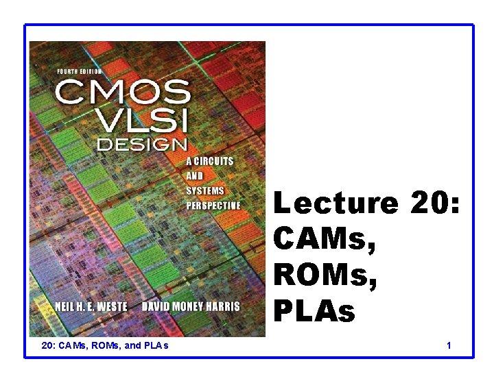Lecture 20: CAMs, ROMs, PLAs 20: CAMs, ROMs, and PLAs 1