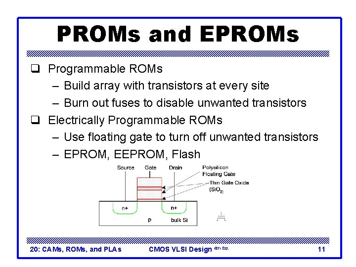 PROMs and EPROMs q Programmable ROMs – Build array with transistors at every site