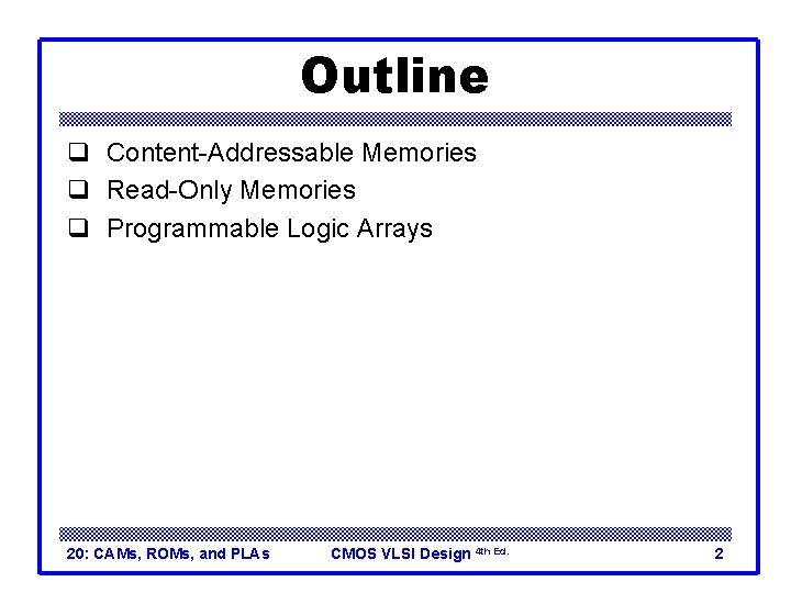 Outline q Content-Addressable Memories q Read-Only Memories q Programmable Logic Arrays 20: CAMs, ROMs,