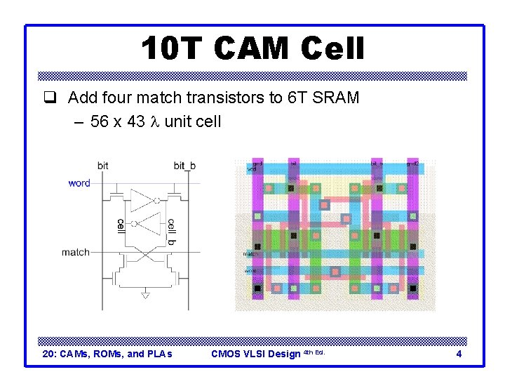 10 T CAM Cell q Add four match transistors to 6 T SRAM –