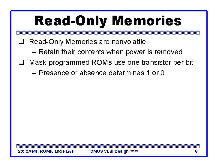 Read-Only Memories q Read-Only Memories are nonvolatile – Retain their contents when power is