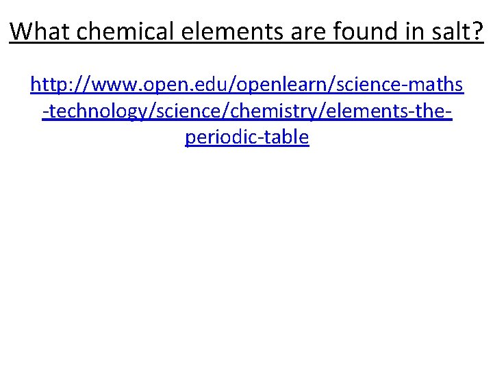 What chemical elements are found in salt? http: //www. open. edu/openlearn/science-maths -technology/science/chemistry/elements-theperiodic-table
