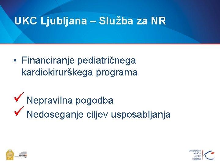 UKC Ljubljana – Služba za NR • Financiranje pediatričnega kardiokirurškega programa ü Nepravilna pogodba