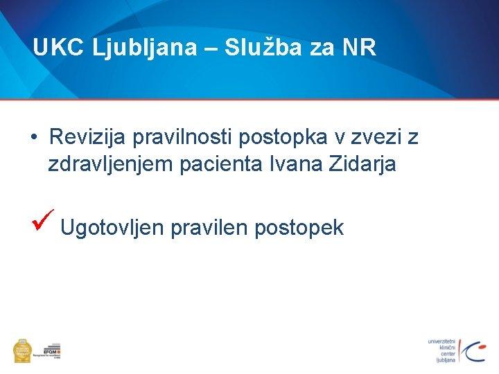 UKC Ljubljana – Služba za NR • Revizija pravilnosti postopka v zvezi z zdravljenjem