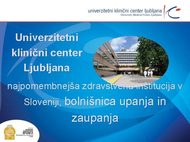 Univerzitetni klinični center Ljubljana najpomembnejša zdravstvena inštitucija v Sloveniji, bolnišnica upanja in zaupanja