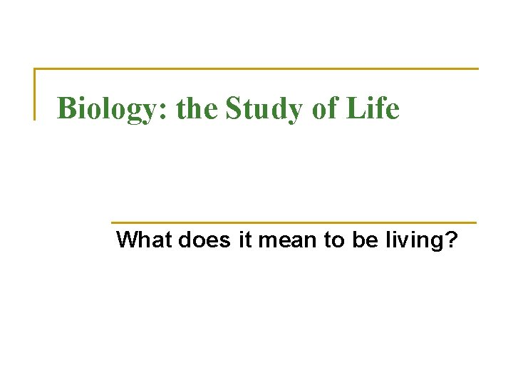 Biology: the Study of Life What does it mean to be living?