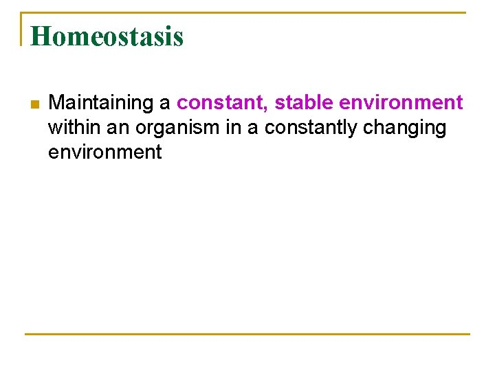 Homeostasis n Maintaining a constant, stable environment within an organism in a constantly changing
