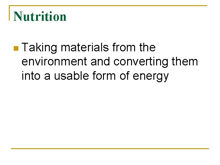 Nutrition n Taking materials from the environment and converting them into a usable form