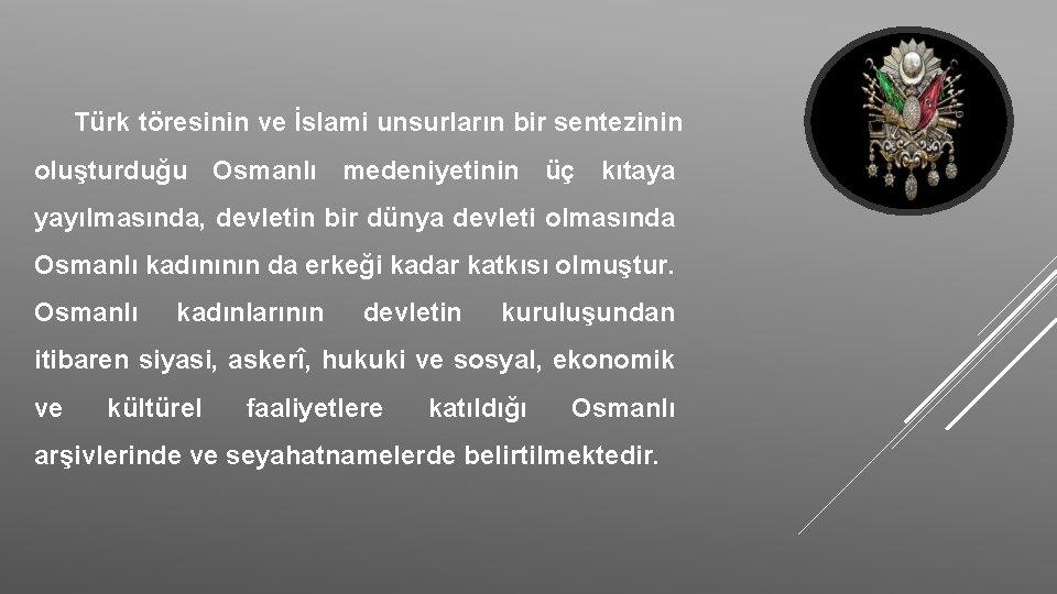 Türk töresinin ve İslami unsurların bir sentezinin oluşturduğu Osmanlı medeniyetinin üç kıtaya yayılmasında, devletin