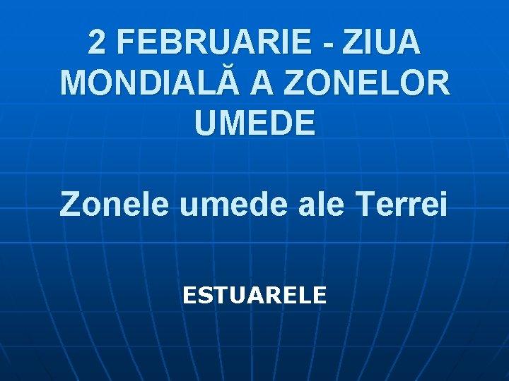 2 FEBRUARIE - ZIUA MONDIALĂ A ZONELOR UMEDE Zonele umede ale Terrei ESTUARELE