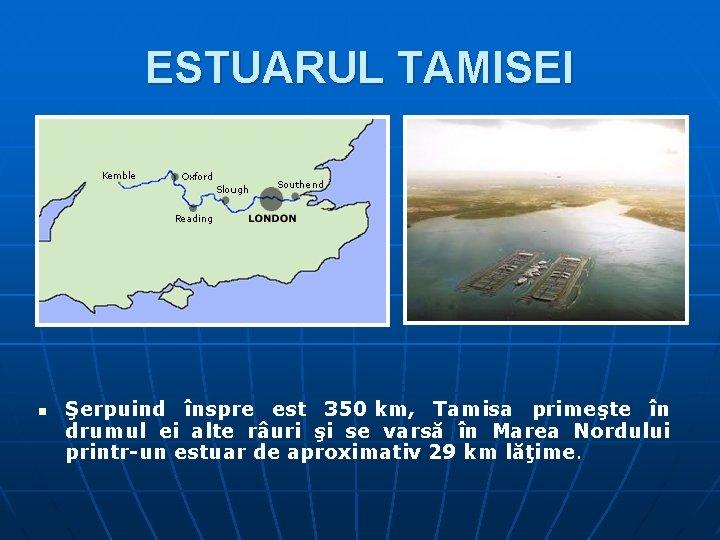 ESTUARUL TAMISEI n Şerpuind înspre est 350 km, Tamisa primeşte în drumul ei alte