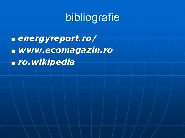 bibliografie n n n energyreport. ro/ www. ecomagazin. ro ro. wikipedia