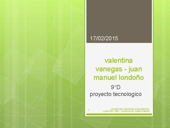 17/02/2015 valentina vanegas - juan manuel londoño 9°D proyecto tecnologico 1 VALENTINA VANEGAS-JUAN MANUEL