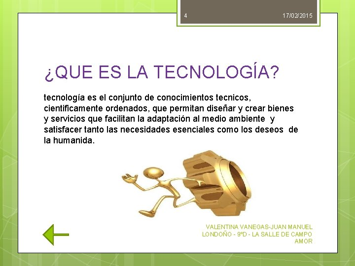 4 17/02/2015 ¿QUE ES LA TECNOLOGÍA? tecnología es el conjunto de conocimientos tecnicos, cientificamente