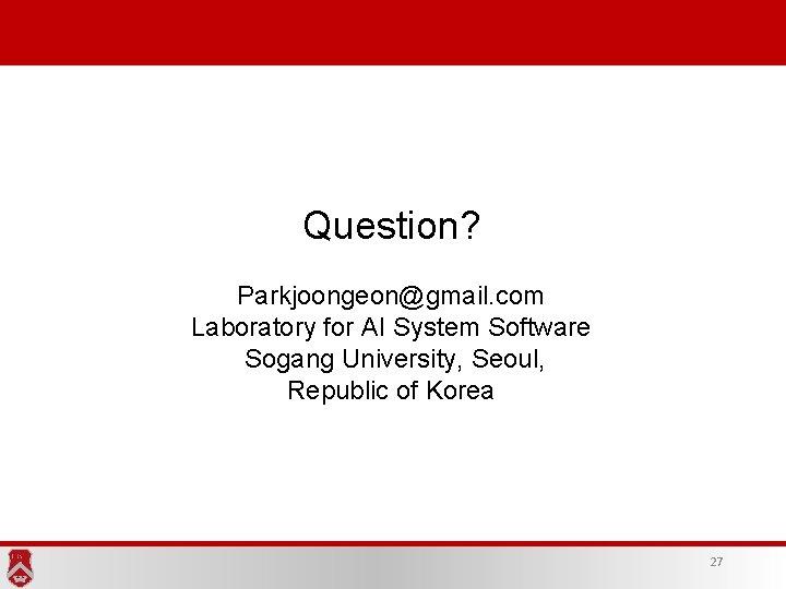 Question? Parkjoongeon@gmail. com Laboratory for AI System Software Sogang University, Seoul, Republic of