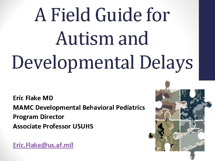 A Field Guide for Autism and Developmental Delays Eric Flake MD MAMC Developmental Behavioral