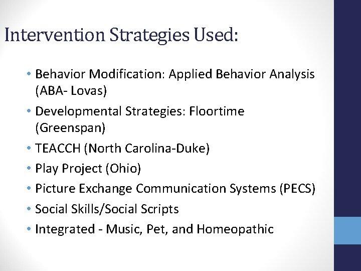 Intervention Strategies Used: • Behavior Modification: Applied Behavior Analysis (ABA- Lovas) • Developmental Strategies: