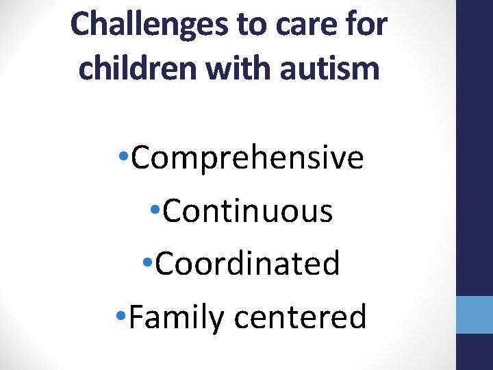 Challenges to care for children with autism • Comprehensive • Continuous • Coordinated •