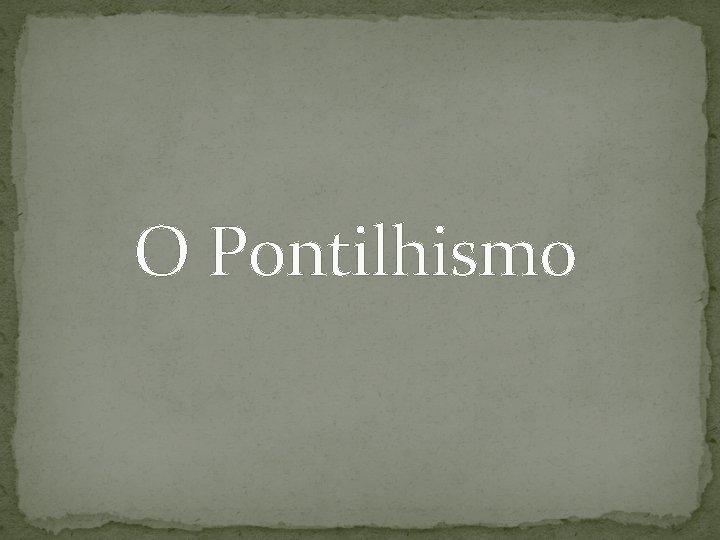 O Pontilhismo