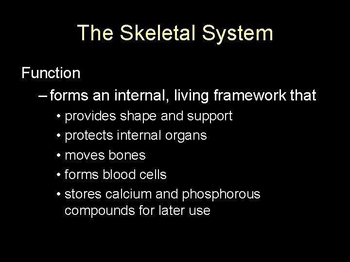 The Skeletal System Function – forms an internal, living framework that • provides shape