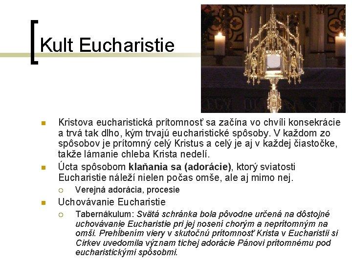 Kult Eucharistie n n Kristova eucharistická prítomnosť sa začína vo chvíli konsekrácie a trvá