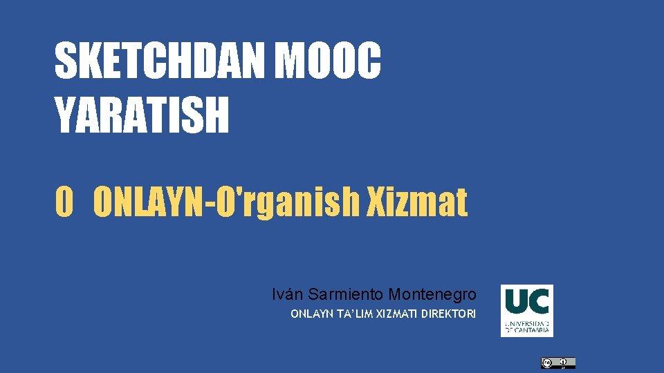 SKETCHDAN MOOC YARATISH 0 ONLAYN-O'rganish Xizmat Iván Sarmiento Montenegro ONLAYN TA'LIM XIZMATI DIREKTORI