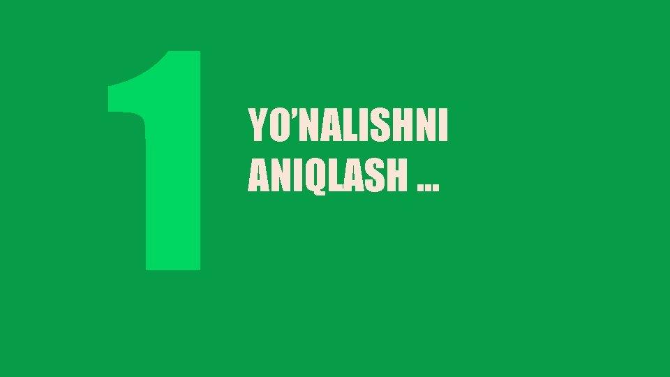 1 YO'NALISHNI ANIQLASH. . .