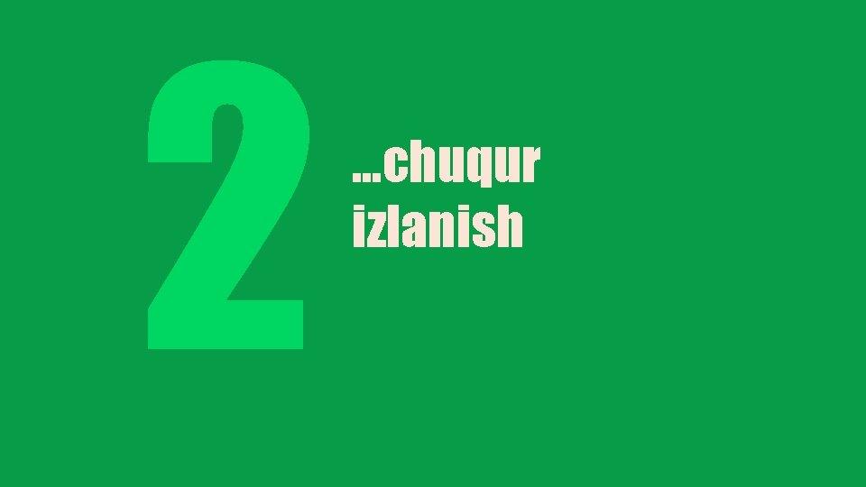 2 …chuqur izlanish
