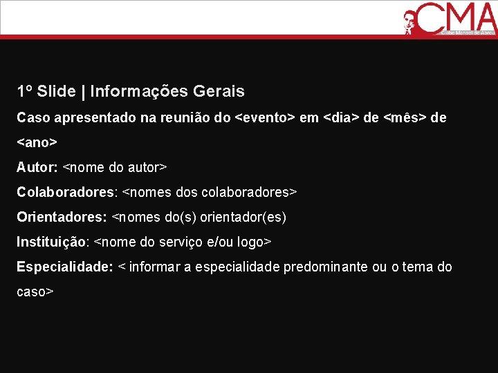 1º Slide   Informações Gerais Caso apresentado na reunião do <evento> em <dia> de
