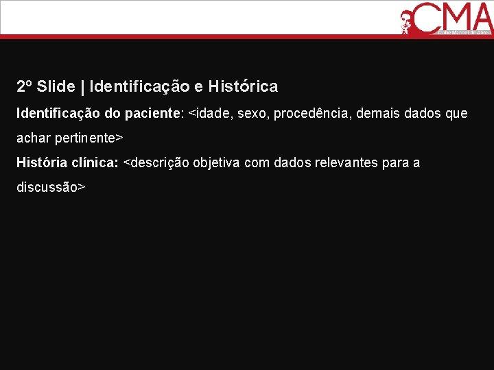 2º Slide   Identificação e Histórica Identificação do paciente: <idade, sexo, procedência, demais dados