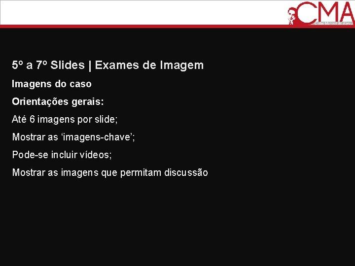 5º a 7º Slides   Exames de Imagem Imagens do caso Orientações gerais: Até
