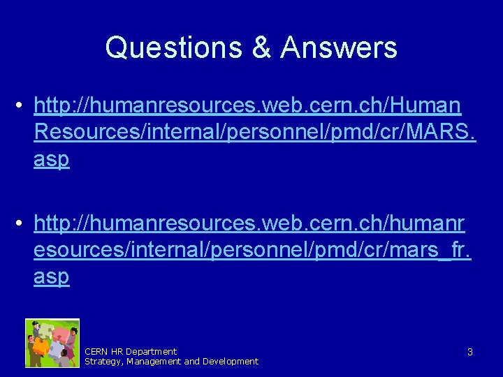 Questions & Answers • http: //humanresources. web. cern. ch/Human Resources/internal/personnel/pmd/cr/MARS. asp • http: //humanresources.