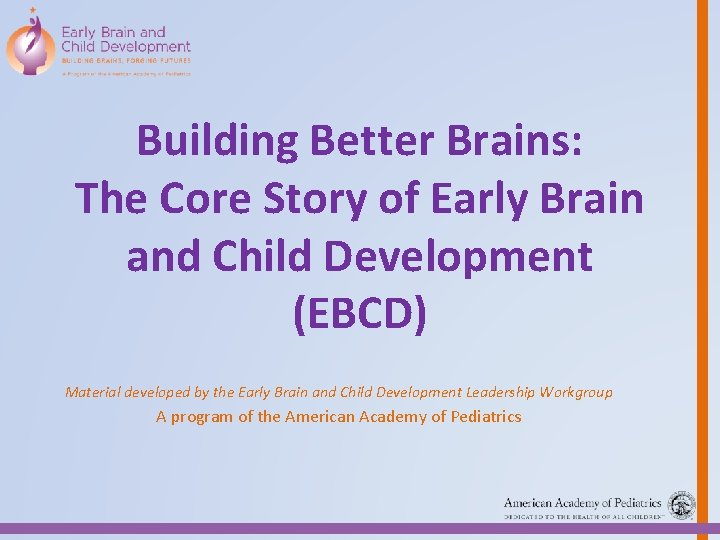 Building Better Brains: The Core Story of Early Brain and Child Development (EBCD) Material